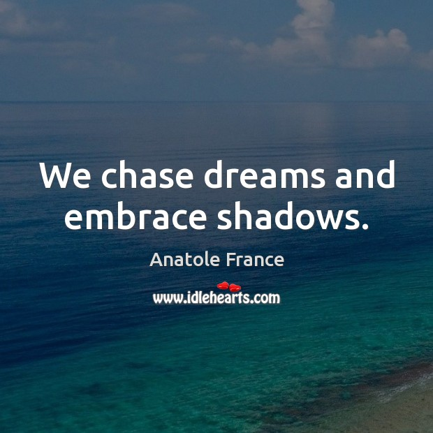 We chase dreams and embrace shadows. Anatole France Picture Quote