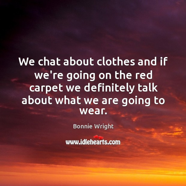 We chat about clothes and if we're going on the red carpet Bonnie Wright Picture Quote