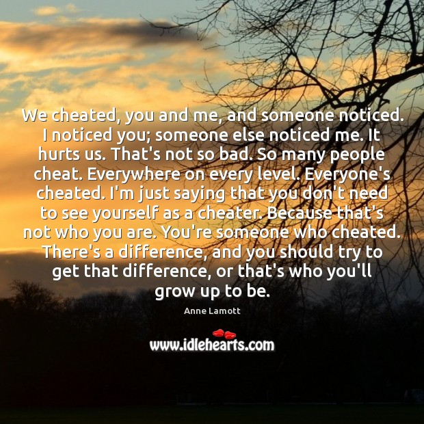 We cheated, you and me, and someone noticed. I noticed you; someone Image