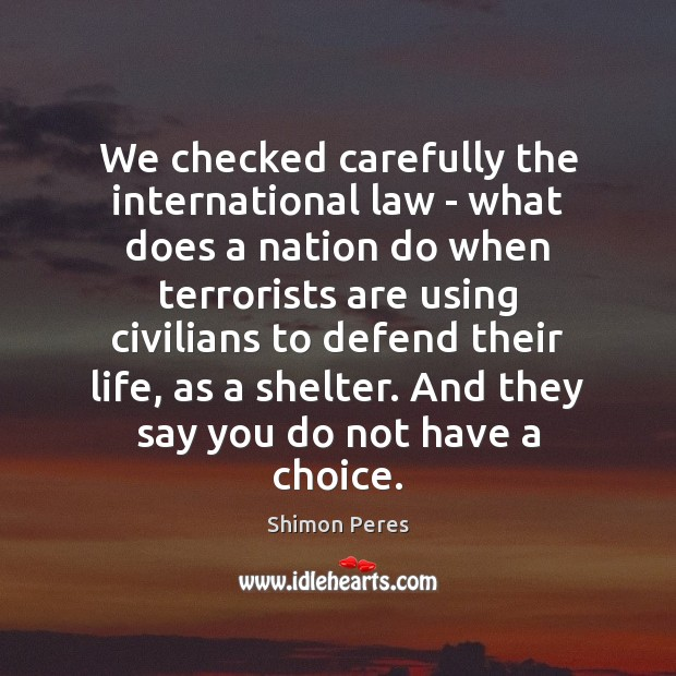 We checked carefully the international law – what does a nation do Shimon Peres Picture Quote