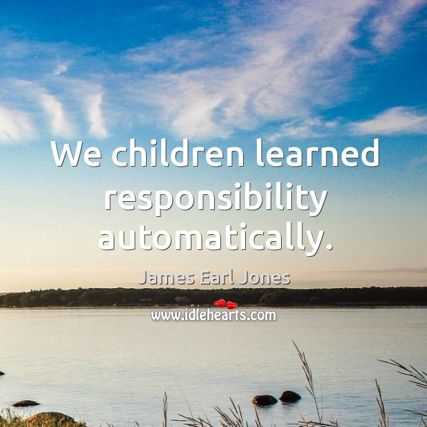 We children learned responsibility automatically. James Earl Jones Picture Quote