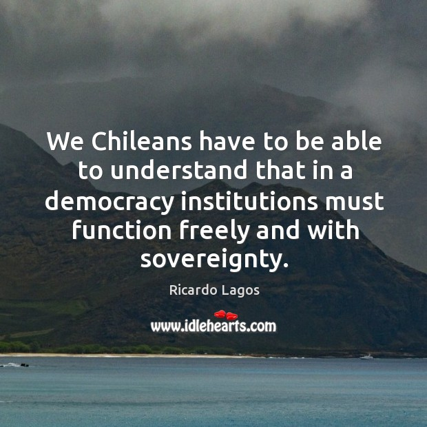 Ricardo Lagos Picture Quote image saying: We chileans have to be able to understand that in a democracy institutions must function freely