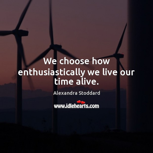 We choose how enthusiastically we live our time alive. Image