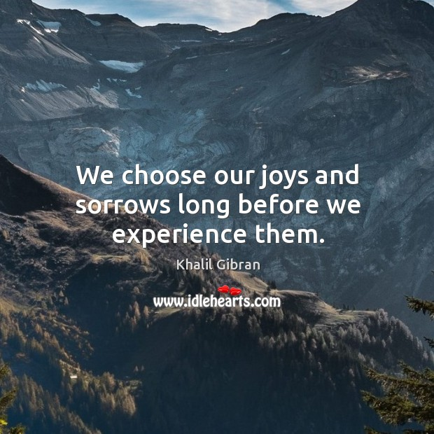 Image, We choose our joys and sorrows long before we experience them.