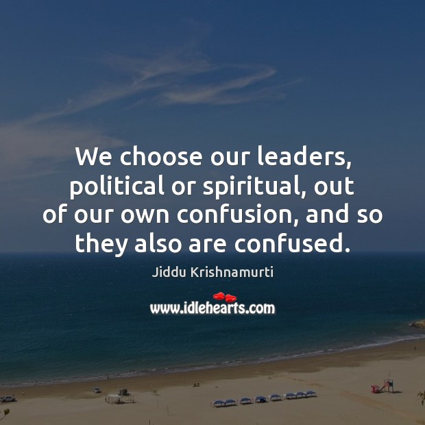 We choose our leaders, political or spiritual, out of our own confusion, Jiddu Krishnamurti Picture Quote