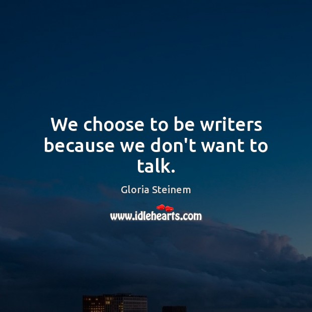 We choose to be writers because we don't want to talk. Image