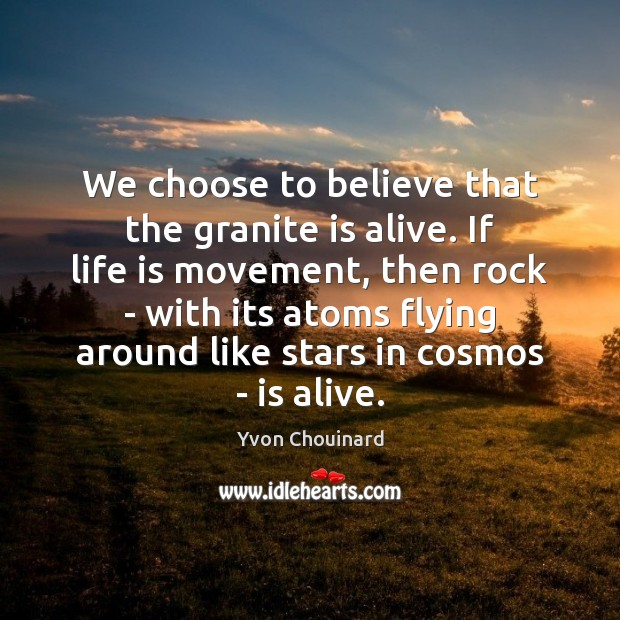 We choose to believe that the granite is alive. If life is Yvon Chouinard Picture Quote