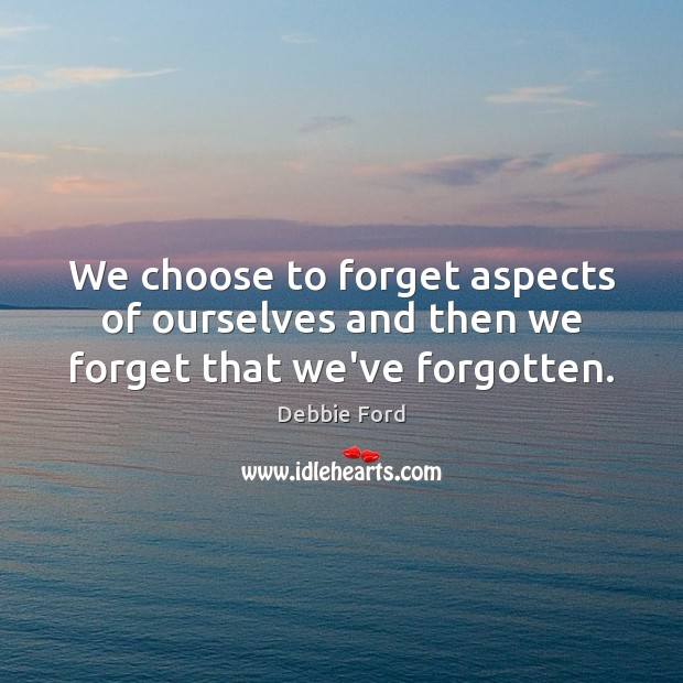 We choose to forget aspects of ourselves and then we forget that we've forgotten. Image
