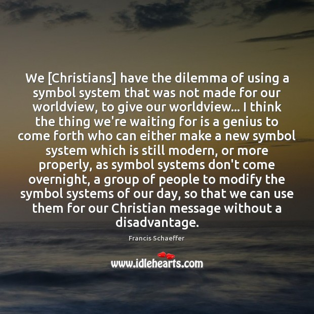 We [Christians] have the dilemma of using a symbol system that was Francis Schaeffer Picture Quote