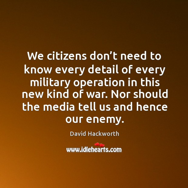 We citizens don't need to know every detail of every military operation in this new kind of war. David Hackworth Picture Quote