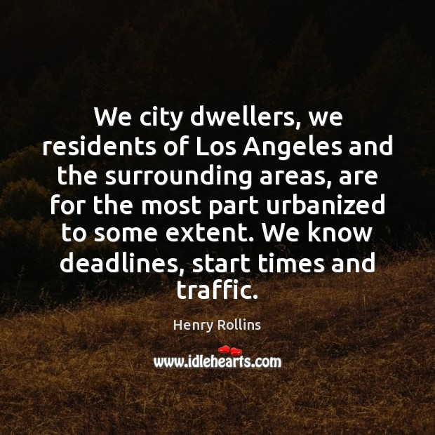 We city dwellers, we residents of Los Angeles and the surrounding areas, Henry Rollins Picture Quote