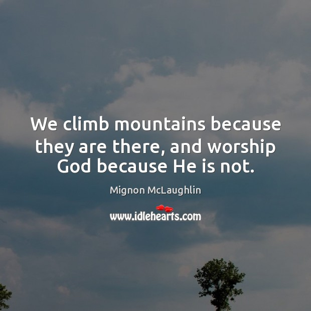 We climb mountains because they are there, and worship God because He is not. Mignon McLaughlin Picture Quote