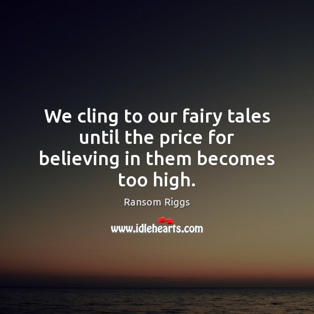Ransom Riggs Picture Quote image saying: We cling to our fairy tales until the price for believing in them becomes too high.