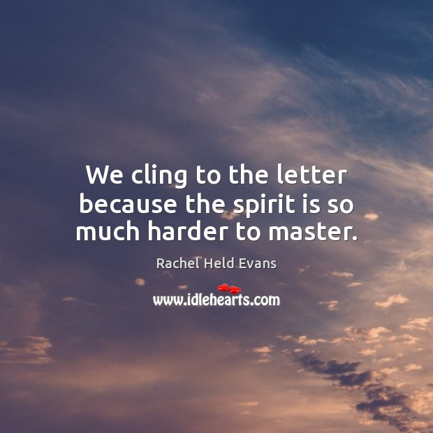 We cling to the letter because the spirit is so much harder to master. Rachel Held Evans Picture Quote