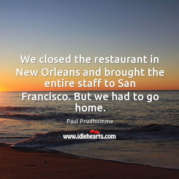 We closed the restaurant in new orleans and brought the entire staff to san francisco. But we had to go home. Image