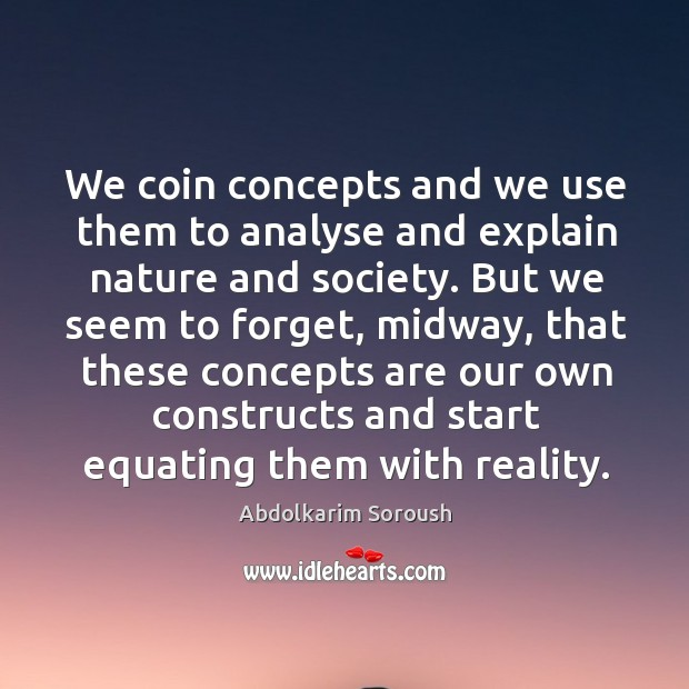 We coin concepts and we use them to analyse and explain nature and society. Abdolkarim Soroush Picture Quote