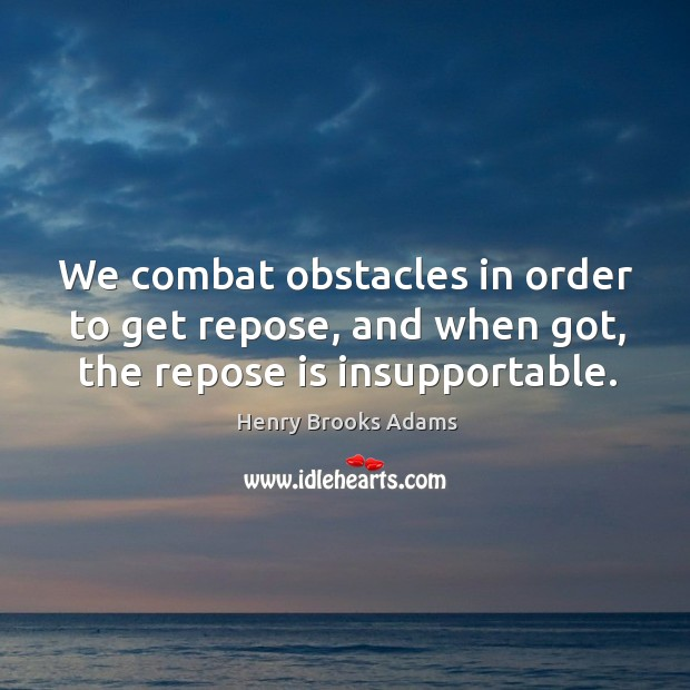 We combat obstacles in order to get repose, and when got, the repose is insupportable. Image
