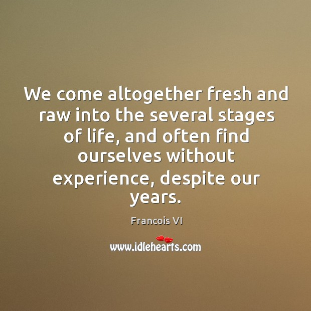 We come altogether fresh and raw into the several stages of life Image