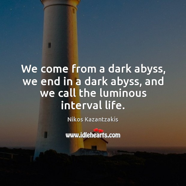 We come from a dark abyss, we end in a dark abyss, and we call the luminous interval life. Nikos Kazantzakis Picture Quote
