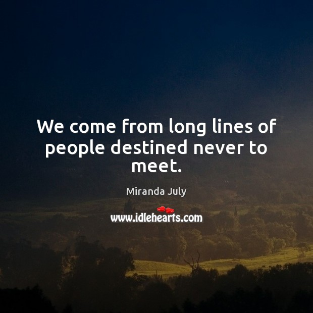 We come from long lines of people destined never to meet. Miranda July Picture Quote