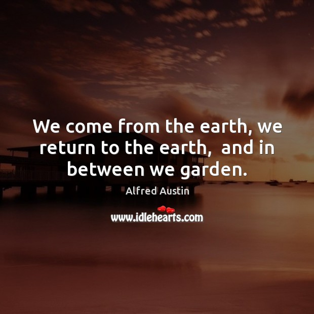 Image, We come from the earth, we return to the earth,  and in between we garden.