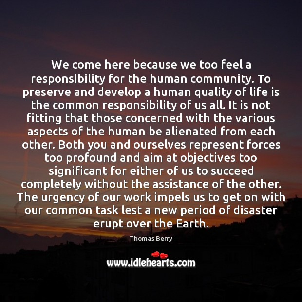 We come here because we too feel a responsibility for the human Thomas Berry Picture Quote