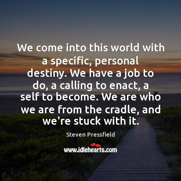 We come into this world with a specific, personal destiny. We have Steven Pressfield Picture Quote