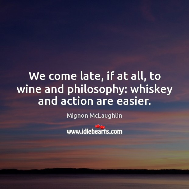 We come late, if at all, to wine and philosophy: whiskey and action are easier. Image