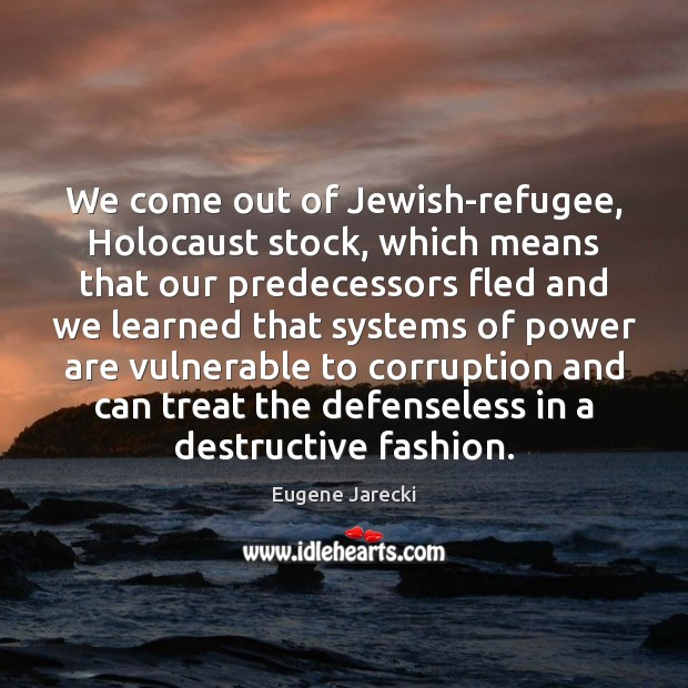 We come out of Jewish-refugee, Holocaust stock, which means that our predecessors Image