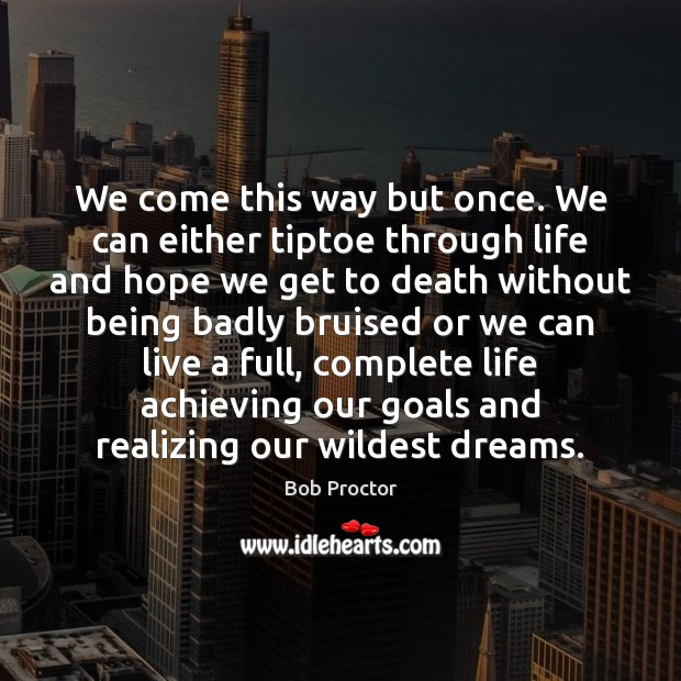 We come this way but once. We can either tiptoe through life Bob Proctor Picture Quote