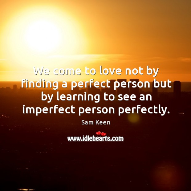 Image, We come to love not by finding a perfect person but by learning to see an imperfect person perfectly.