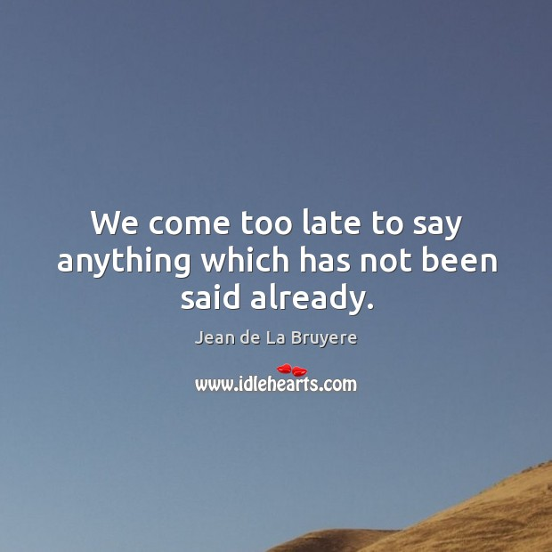 We come too late to say anything which has not been said already. Image