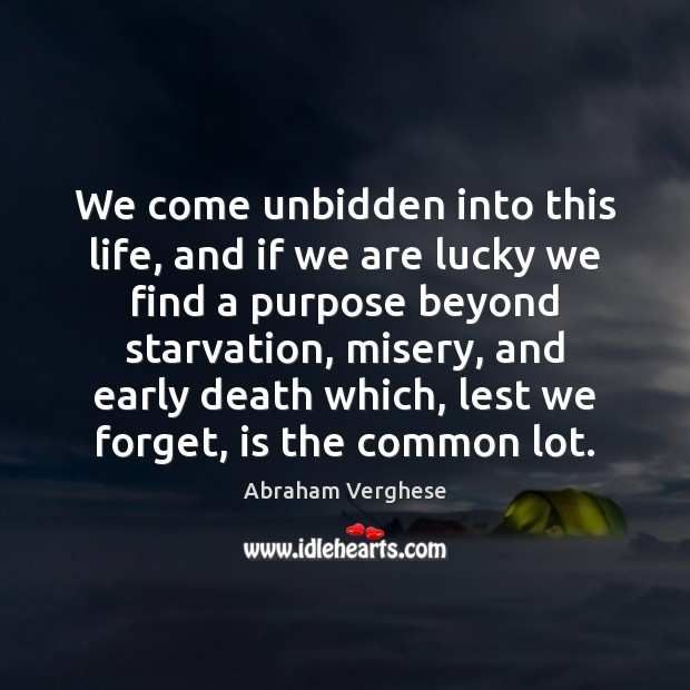 We come unbidden into this life, and if we are lucky we Abraham Verghese Picture Quote