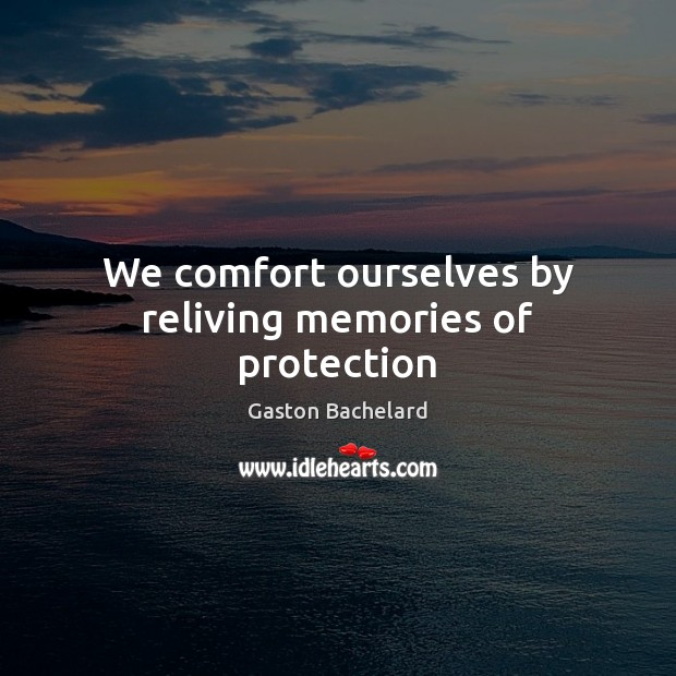 We comfort ourselves by reliving memories of protection Gaston Bachelard Picture Quote