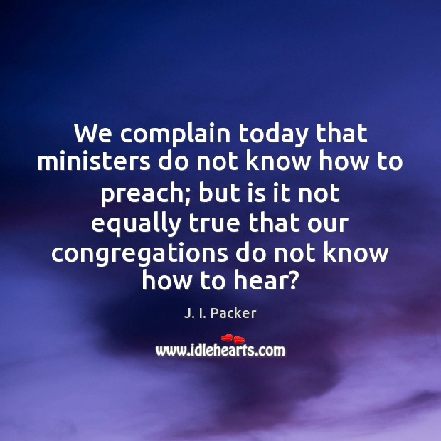 We complain today that ministers do not know how to preach; but J. I. Packer Picture Quote