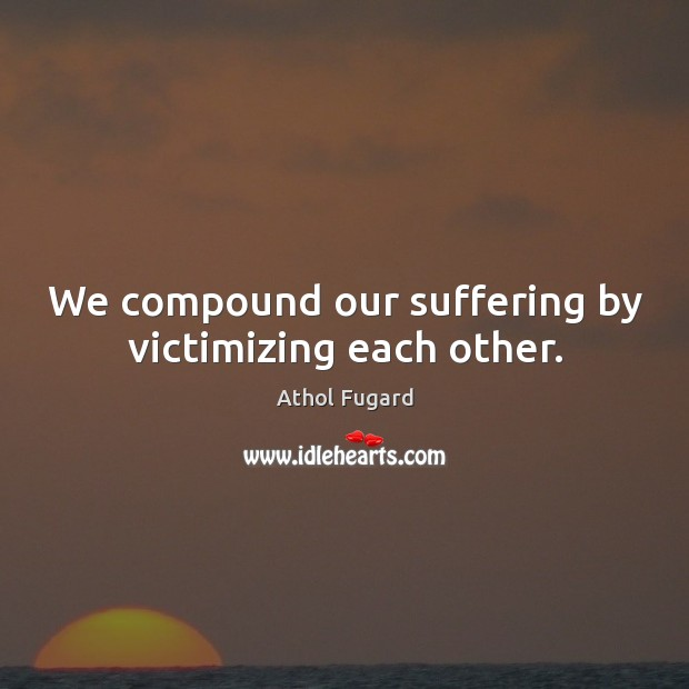 Image, We compound our suffering by victimizing each other.