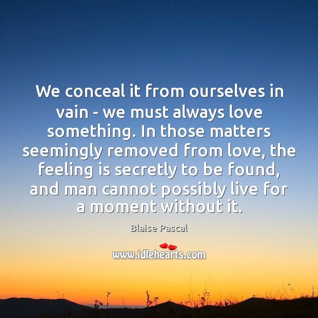 We conceal it from ourselves in vain – we must always love Image