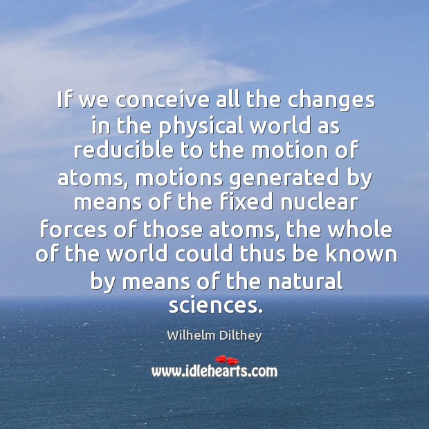 We conceive all the changes in the physical world as reducible to the motion of atoms Image