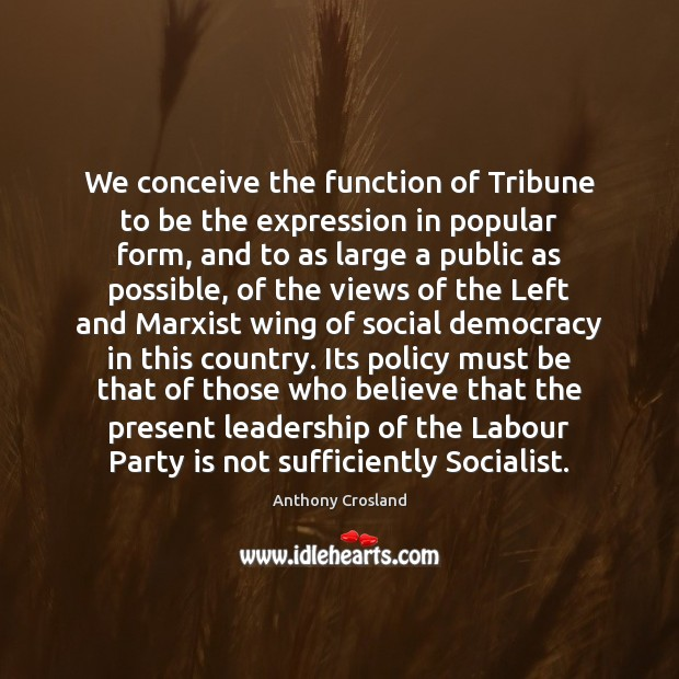 We conceive the function of Tribune to be the expression in popular Image