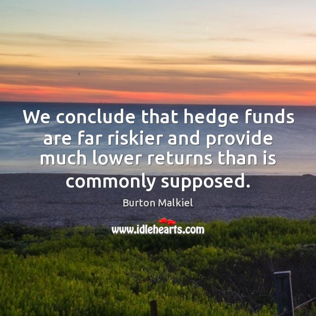 We conclude that hedge funds are far riskier and provide much lower Image