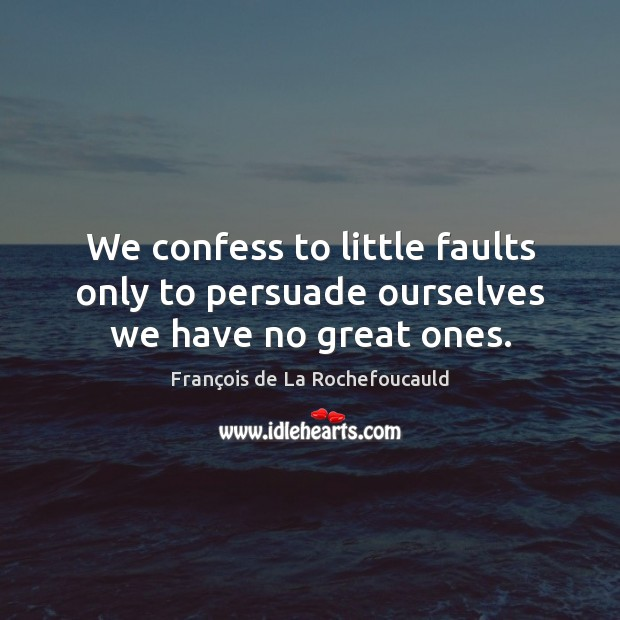 We confess to little faults only to persuade ourselves we have no great ones. Image
