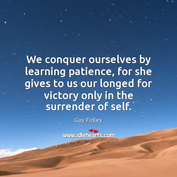 We conquer ourselves by learning patience, for she gives to us our Guy Finley Picture Quote