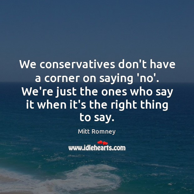 We conservatives don't have a corner on saying 'no'. We're just the Mitt Romney Picture Quote