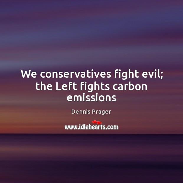 We conservatives fight evil; the Left fights carbon emissions Dennis Prager Picture Quote