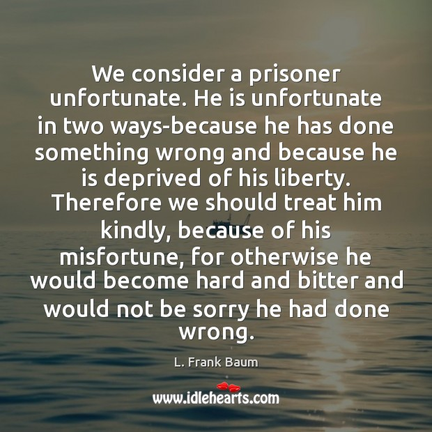 We consider a prisoner unfortunate. He is unfortunate in two ways-because he L. Frank Baum Picture Quote
