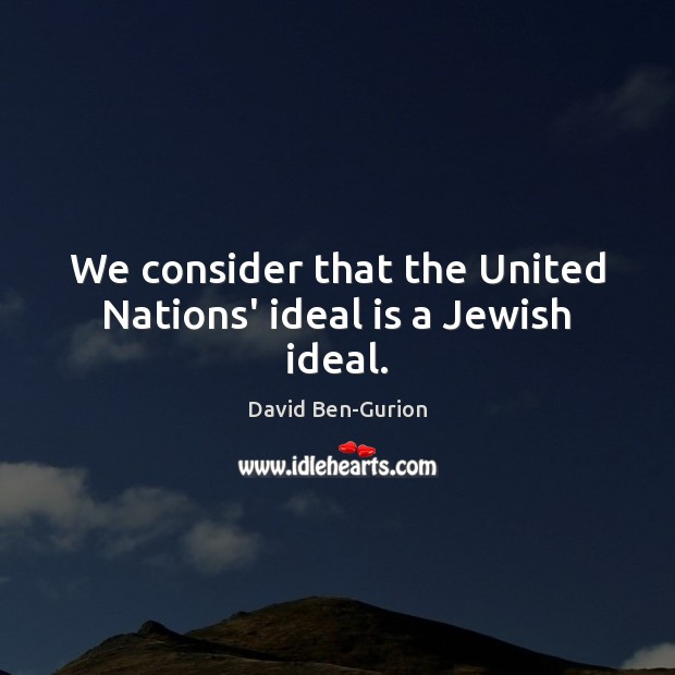 We consider that the United Nations' ideal is a Jewish ideal. Image