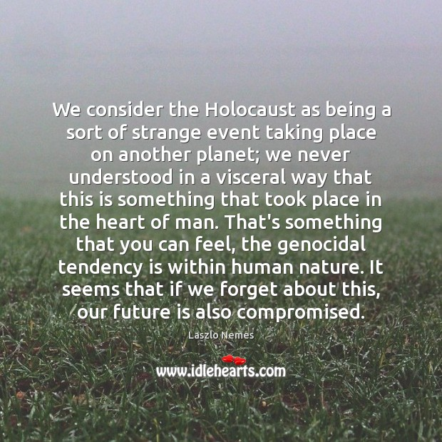 We consider the Holocaust as being a sort of strange event taking Image