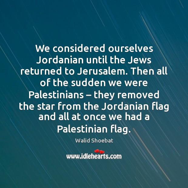 We considered ourselves Jordanian until the Jews returned to Jerusalem. Then all Image