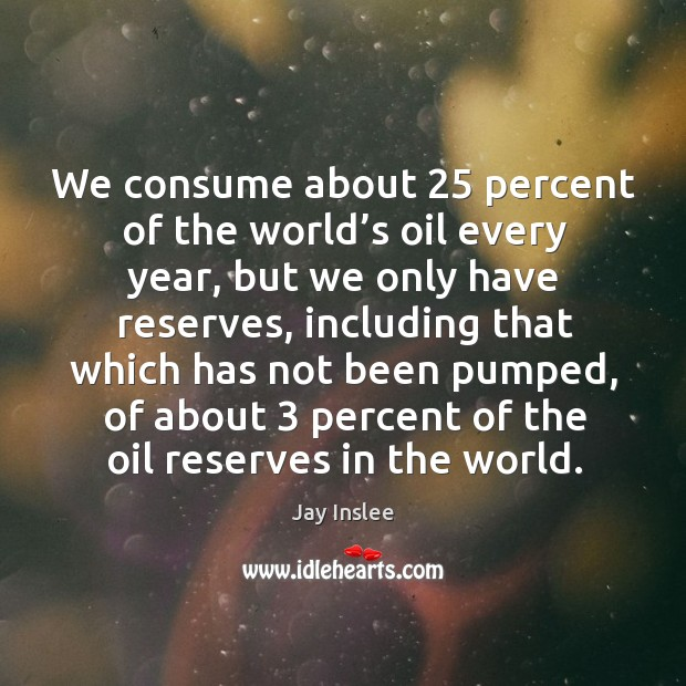 We consume about 25 percent of the world's oil every year, but we only have reserves Image