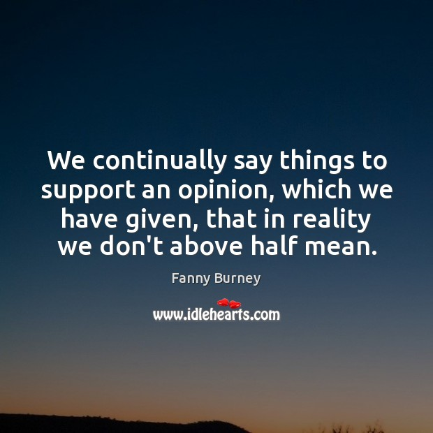 We continually say things to support an opinion, which we have given, Fanny Burney Picture Quote